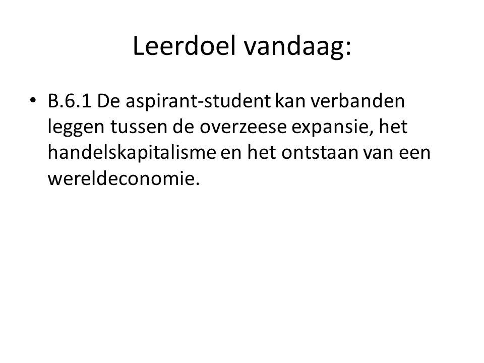 Leerdoel vandaag: B.6.1 De aspirant-student kan verbanden leggen tussen de overzeese expansie, het handelskapitalisme en het ontstaan van een wereldec