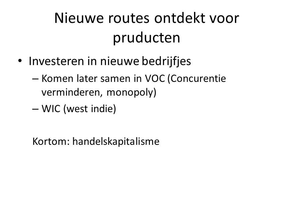 Nieuwe routes ontdekt voor pruducten Investeren in nieuwe bedrijfjes – Komen later samen in VOC (Concurentie verminderen, monopoly) – WIC (west indie)