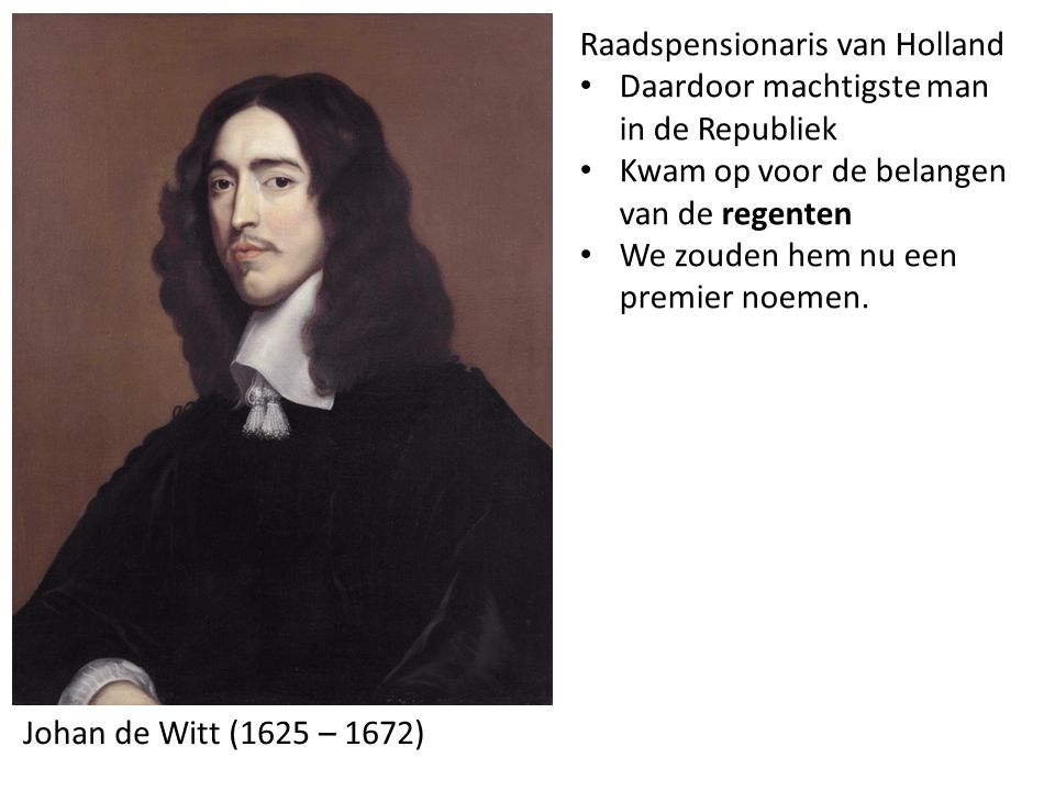 Johan de Witt (1625 – 1672) Raadspensionaris van Holland Daardoor machtigste man in de Republiek Kwam op voor de belangen van de regenten We zouden he