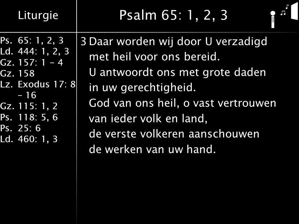 Liturgie Ps.65: 1, 2, 3 Ld.444: 1, 2, 3 Gz.157: 1 - 4 Gz. 158 Lz.Exodus 17: 8 – 16 Gz. 115: 1, 2 Ps.118: 5, 6 Ps.25: 6 Ld.460: 1, 3 3Daar worden wij d