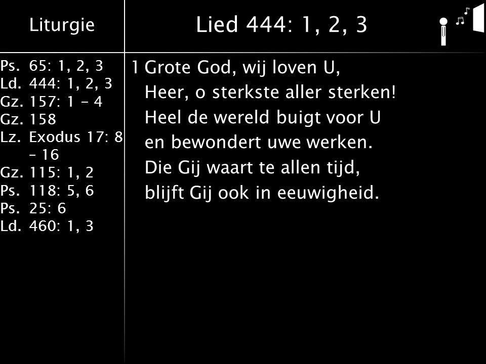 Liturgie Ps.65: 1, 2, 3 Ld.444: 1, 2, 3 Gz.157: 1 - 4 Gz. 158 Lz.Exodus 17: 8 – 16 Gz. 115: 1, 2 Ps.118: 5, 6 Ps.25: 6 Ld.460: 1, 3 1Grote God, wij lo