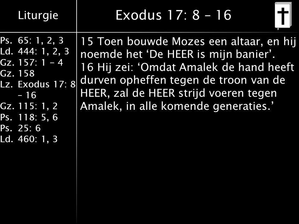 Liturgie Ps.65: 1, 2, 3 Ld.444: 1, 2, 3 Gz.157: 1 - 4 Gz. 158 Lz.Exodus 17: 8 – 16 Gz. 115: 1, 2 Ps.118: 5, 6 Ps.25: 6 Ld.460: 1, 3 Exodus 17: 8 – 16