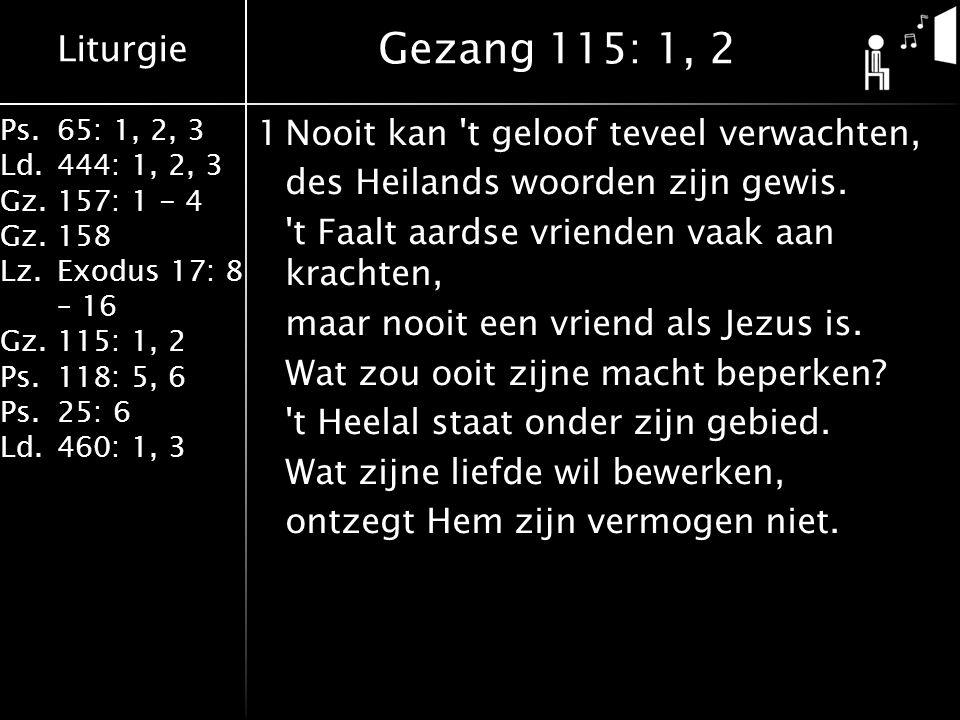 Liturgie Ps.65: 1, 2, 3 Ld.444: 1, 2, 3 Gz.157: 1 - 4 Gz. 158 Lz.Exodus 17: 8 – 16 Gz. 115: 1, 2 Ps.118: 5, 6 Ps.25: 6 Ld.460: 1, 3 1Nooit kan 't gelo