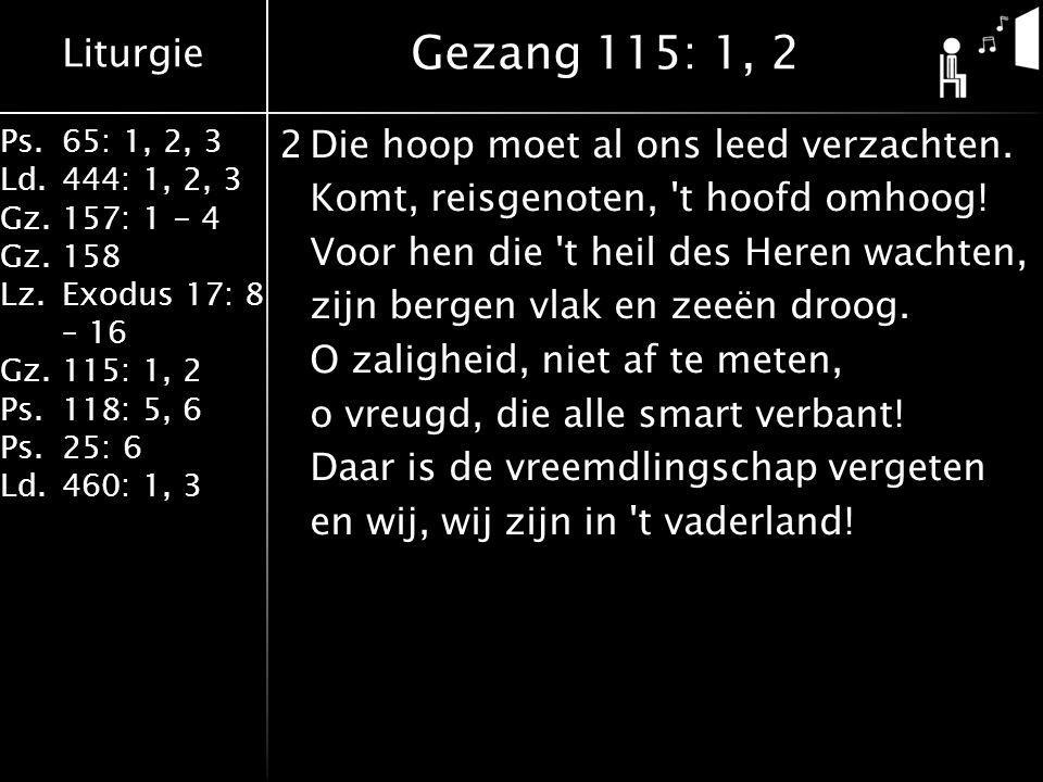 Liturgie Ps.65: 1, 2, 3 Ld.444: 1, 2, 3 Gz.157: 1 - 4 Gz. 158 Lz.Exodus 17: 8 – 16 Gz. 115: 1, 2 Ps.118: 5, 6 Ps.25: 6 Ld.460: 1, 3 2Die hoop moet al