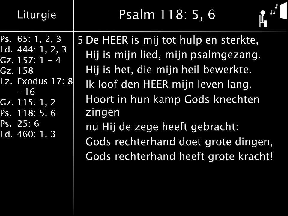 Liturgie Ps.65: 1, 2, 3 Ld.444: 1, 2, 3 Gz.157: 1 - 4 Gz. 158 Lz.Exodus 17: 8 – 16 Gz. 115: 1, 2 Ps.118: 5, 6 Ps.25: 6 Ld.460: 1, 3 5De HEER is mij to