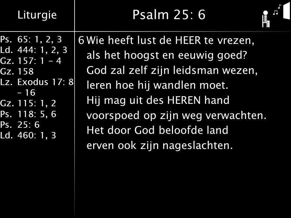 Liturgie Ps.65: 1, 2, 3 Ld.444: 1, 2, 3 Gz.157: 1 - 4 Gz. 158 Lz.Exodus 17: 8 – 16 Gz. 115: 1, 2 Ps.118: 5, 6 Ps.25: 6 Ld.460: 1, 3 6Wie heeft lust de