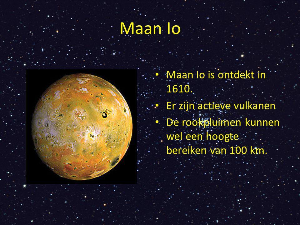 Maan Io Maan Io is ontdekt in 1610. Er zijn actieve vulkanen De rookpluimen kunnen wel een hoogte bereiken van 100 km.
