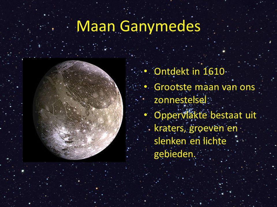 Maan Ganymedes Ontdekt in 1610 Grootste maan van ons zonnestelsel Oppervlakte bestaat uit kraters, groeven en slenken en lichte gebieden.