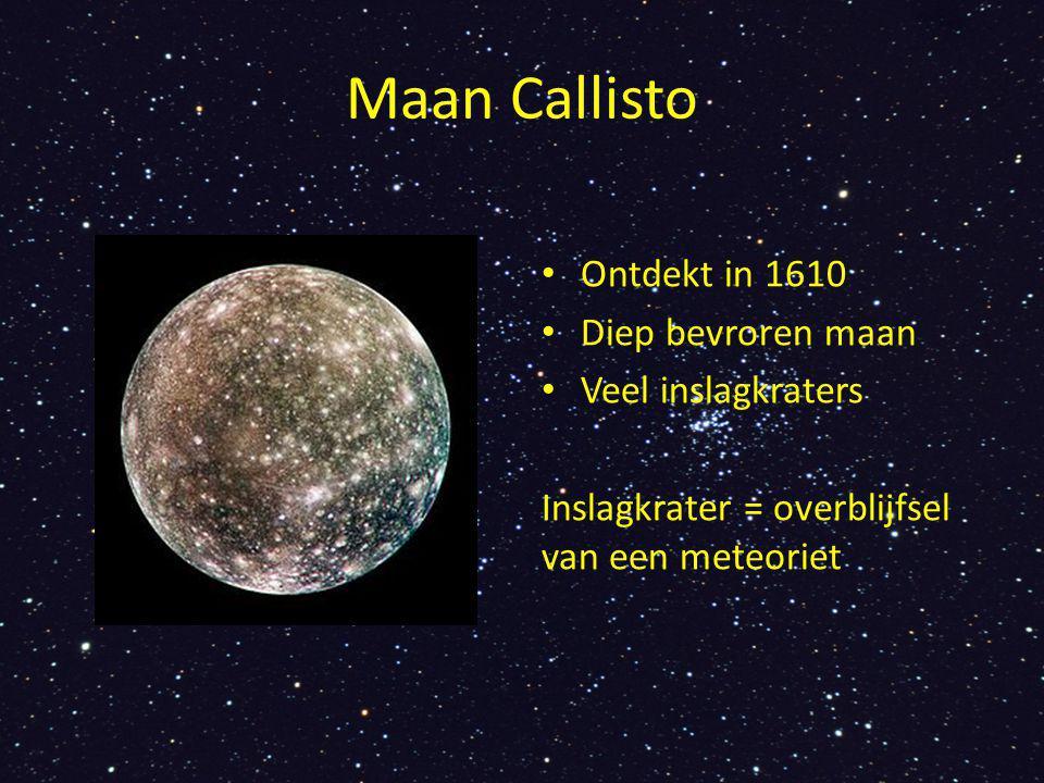 Maan Callisto Ontdekt in 1610 Diep bevroren maan Veel inslagkraters Inslagkrater = overblijfsel van een meteoriet
