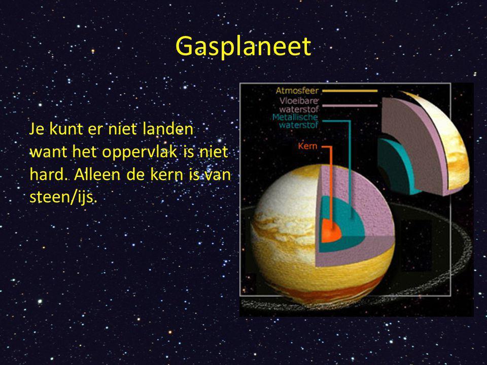 Gasplaneet Je kunt er niet landen want het oppervlak is niet hard. Alleen de kern is van steen/ijs.