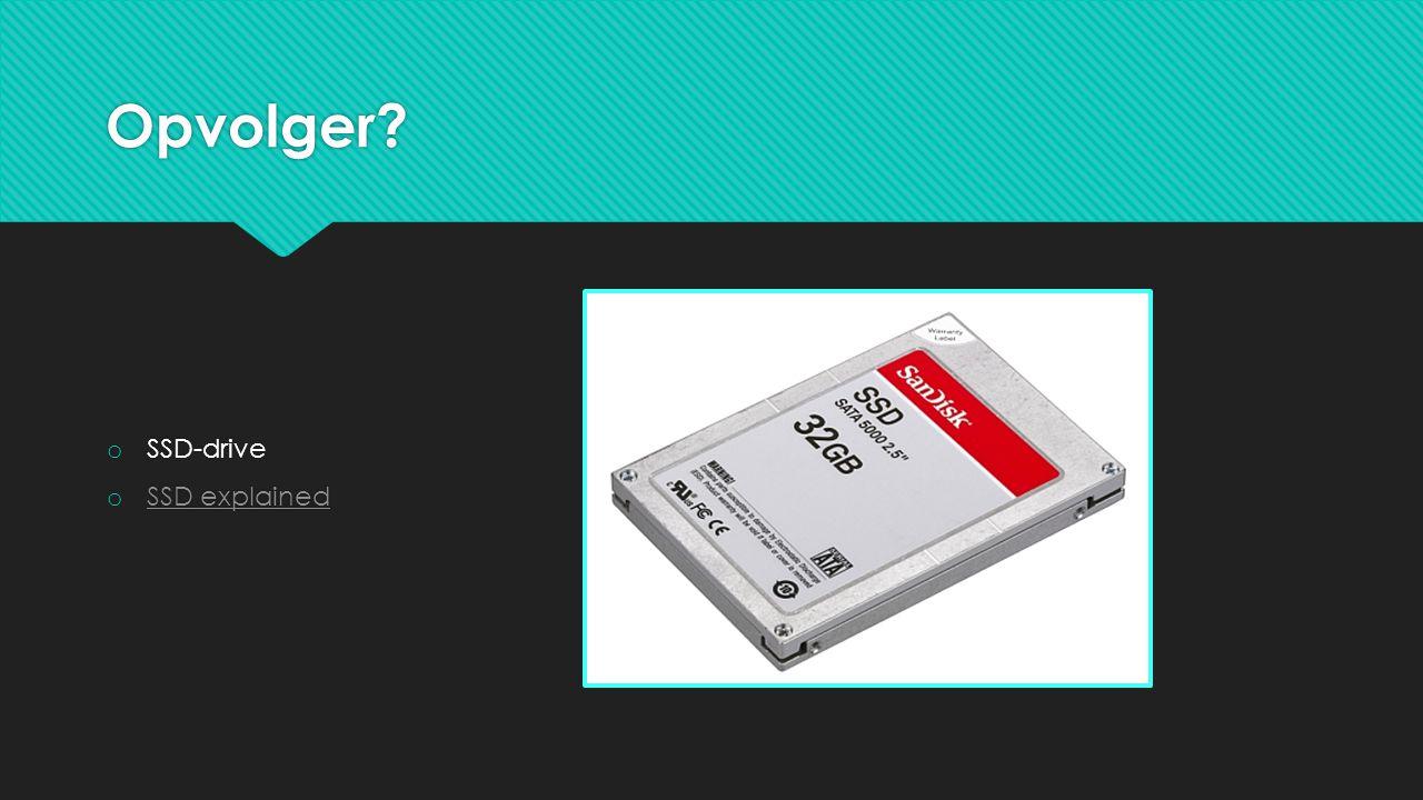 Opvolger? o SSD-drive o SSD explained SSD explained o SSD-drive o SSD explained SSD explained