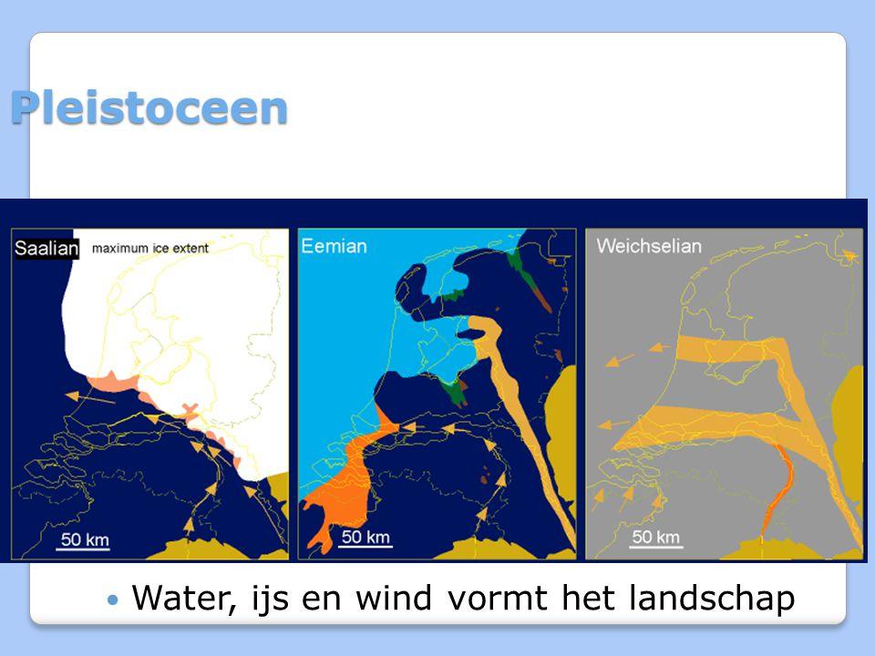 Pleistoceen Water, ijs en wind vormt het landschap