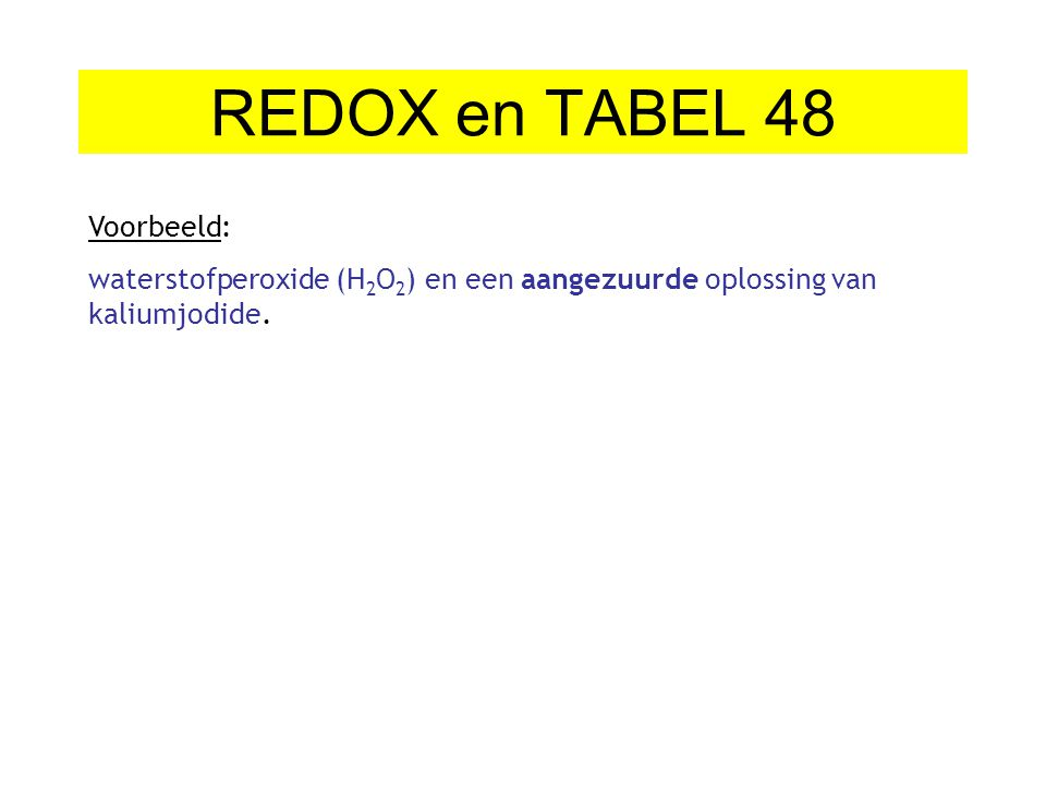 REDOX en TABEL 48 Voorbeeld: waterstofperoxide (H 2 O 2 ) en een aangezuurde oplossing van kaliumjodide.