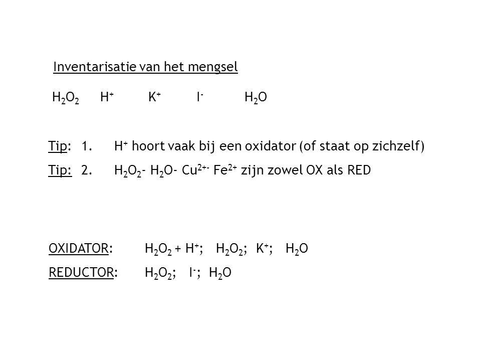 Inventarisatie van het mengsel H2O2 H+K+ I-H2OH2O2 H+K+ I-H2O Tip: 1.H + hoort vaak bij een oxidator (of staat op zichzelf) Tip:2.H 2 O 2 - H 2 O- Cu 2+- Fe 2+ zijn zowel OX als RED OXIDATOR: H 2 O 2 + H + ; H 2 O 2 ; K + ; H 2 O REDUCTOR:H 2 O 2 ; I - ; H 2 O