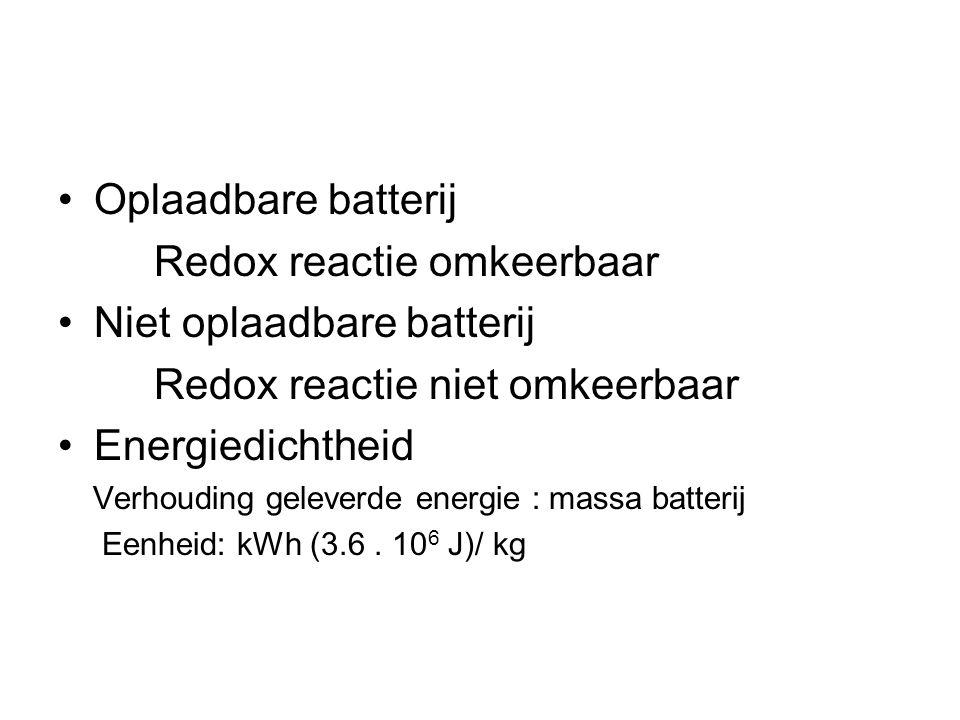 Oplaadbare batterij Redox reactie omkeerbaar Niet oplaadbare batterij Redox reactie niet omkeerbaar Energiedichtheid Verhouding geleverde energie : massa batterij Eenheid: kWh (3.6.