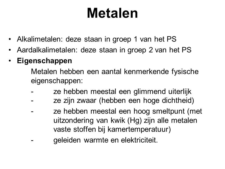 Metalen Alkalimetalen: deze staan in groep 1 van het PS Aardalkalimetalen: deze staan in groep 2 van het PS Eigenschappen Metalen hebben een aantal kenmerkende fysische eigenschappen: -ze hebben meestal een glimmend uiterlijk -ze zijn zwaar (hebben een hoge dichtheid) -ze hebben meestal een hoog smeltpunt (met uitzondering van kwik (Hg) zijn alle metalen vaste stoffen bij kamertemperatuur) -geleiden warmte en elektriciteit.