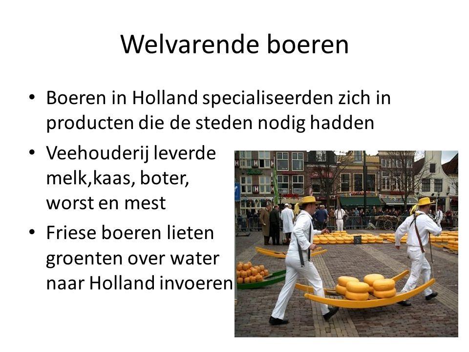 Welvarende boeren Boeren in Holland specialiseerden zich in producten die de steden nodig hadden Veehouderij leverde melk,kaas, boter, worst en mest Friese boeren lieten groenten over water naar Holland invoeren