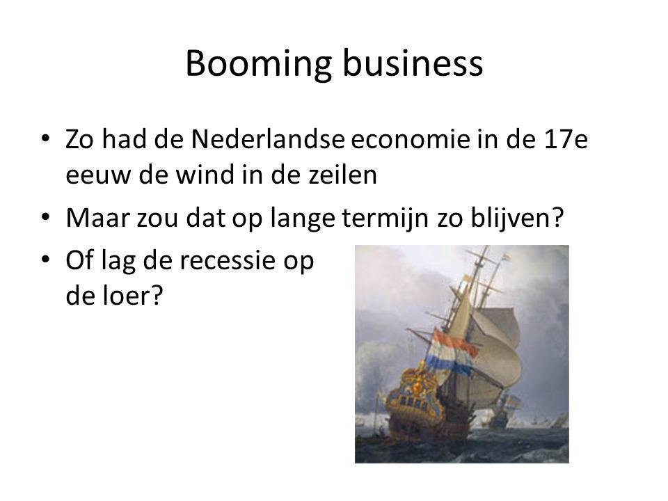 Booming business Zo had de Nederlandse economie in de 17e eeuw de wind in de zeilen Maar zou dat op lange termijn zo blijven? Of lag de recessie op de