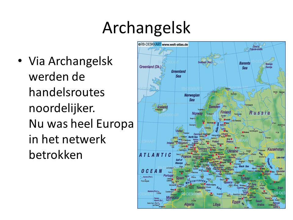 Archangelsk Via Archangelsk werden de handelsroutes noordelijker. Nu was heel Europa in het netwerk betrokken