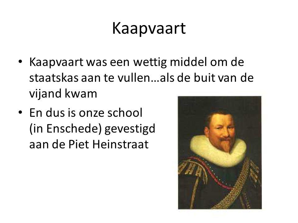 Kaapvaart Kaapvaart was een wettig middel om de staatskas aan te vullen…als de buit van de vijand kwam En dus is onze school (in Enschede) gevestigd aan de Piet Heinstraat