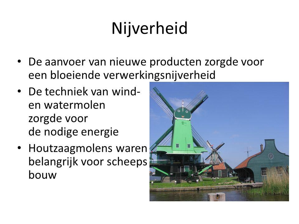Nijverheid De aanvoer van nieuwe producten zorgde voor een bloeiende verwerkingsnijverheid De techniek van wind- en watermolen zorgde voor de nodige energie Houtzaagmolens waren belangrijk voor scheeps bouw