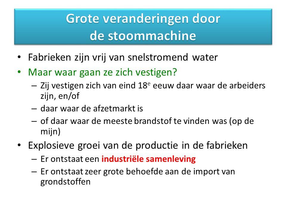 Fabrieken zijn vrij van snelstromend water Maar waar gaan ze zich vestigen? – Zij vestigen zich van eind 18 e eeuw daar waar de arbeiders zijn, en/of