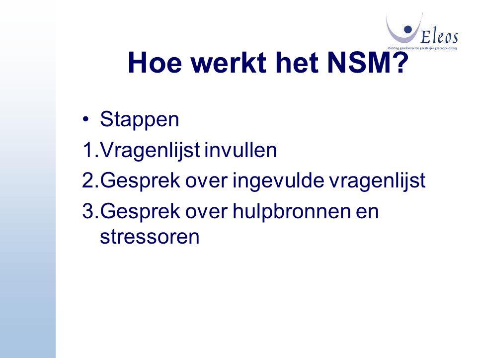 Hoe werkt het NSM? Stappen 1.Vragenlijst invullen 2.Gesprek over ingevulde vragenlijst 3.Gesprek over hulpbronnen en stressoren