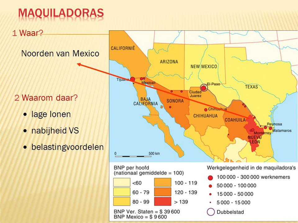 Noorden van Mexico 1 Waar? 2 Waarom daar?  lage lonen  nabijheid VS  belastingvoordelen