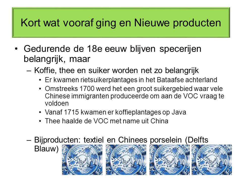 Kort wat vooraf ging en Nieuwe producten Gedurende de 18e eeuw blijven specerijen belangrijk, maar –Koffie, thee en suiker worden net zo belangrijk Er kwamen rietsuikerplantages in het Bataafse achterland Omstreeks 1700 werd het een groot suikergebied waar vele Chinese immigranten produceerde om aan de VOC vraag te voldoen Vanaf 1715 kwamen er koffieplantages op Java Thee haalde de VOC met name uit China –Bijproducten: textiel en Chinees porselein (Delfts Blauw)
