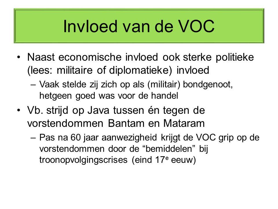 Invloed van de VOC Naast economische invloed ook sterke politieke (lees: militaire of diplomatieke) invloed –Vaak stelde zij zich op als (militair) bondgenoot, hetgeen goed was voor de handel Vb.