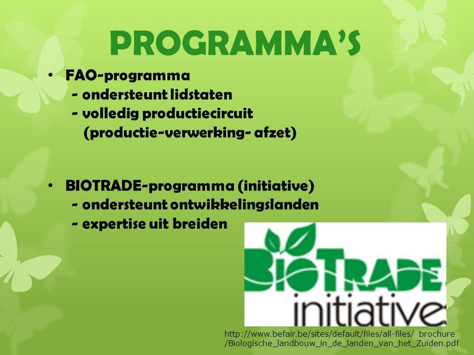 PROGRAMMA'S FAO-programma - ondersteunt lidstaten - volledig productiecircuit (productie-verwerking- afzet) BIOTRADE-programma (initiative) - ondersteunt ontwikkelingslanden - expertise uit breiden http://www.befair.be/sites/default/files/all-files/ brochure /Biologische_landbouw_in_de_landen_van_het_Zuiden.pdf