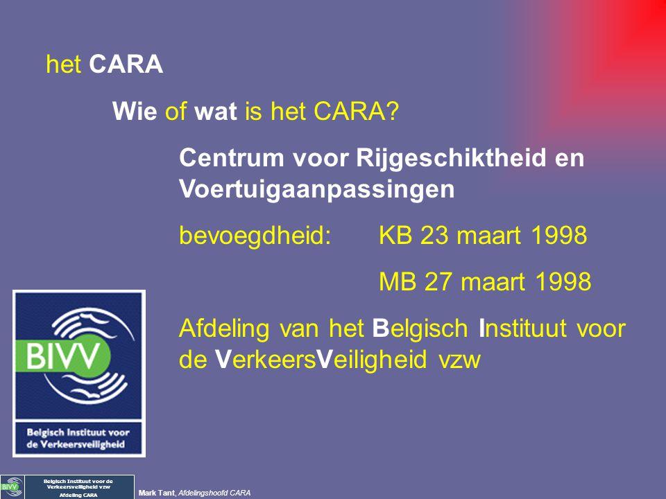 Belgisch Instituut voor de Verkeersveiligheid vzw Afdeling CARA Mark Tant, Afdelingshoofd CARA het CARA Wie of wat is het CARA? Waarom kom je naar het