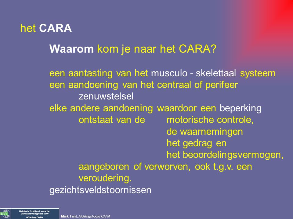 Belgisch Instituut voor de Verkeersveiligheid vzw Afdeling CARA Mark Tant, Afdelingshoofd CARA het CARA Waarom kom je naar het CARA? … bepalen van de