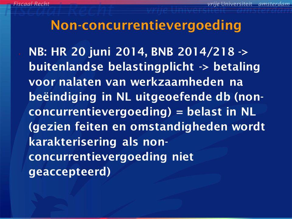 Non-concurrentievergoeding NB: HR 20 juni 2014, BNB 2014/218 -> buitenlandse belastingplicht -> betaling voor nalaten van werkzaamheden na beëindiging in NL uitgeoefende db (non- concurrentievergoeding) = belast in NL (gezien feiten en omstandigheden wordt karakterisering als non- concurrentievergoeding niet geaccepteerd)