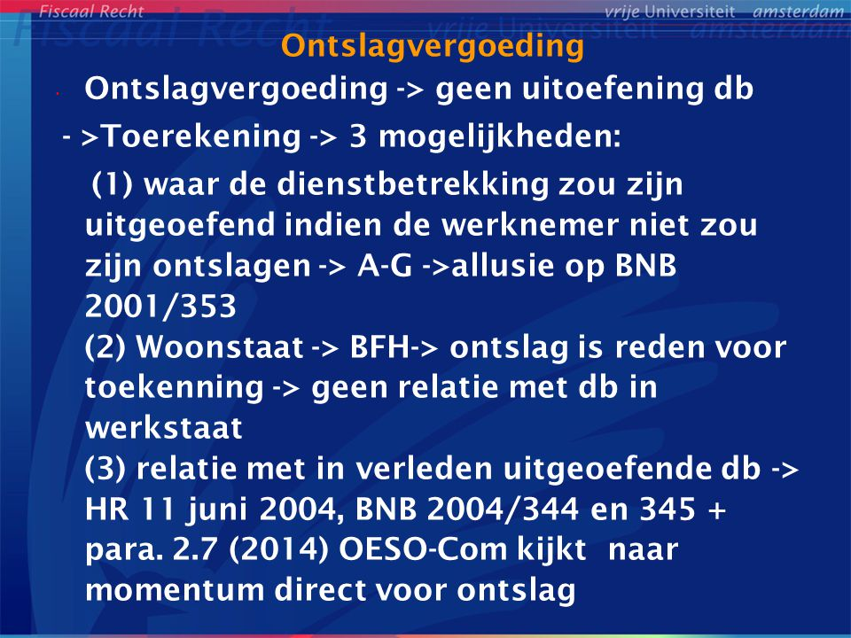 Ontslagvergoeding Ontslagvergoeding -> geen uitoefening db - >Toerekening -> 3 mogelijkheden: (1) waar de dienstbetrekking zou zijn uitgeoefend indien de werknemer niet zou zijn ontslagen -> A-G ->allusie op BNB 2001/353 (2) Woonstaat -> BFH-> ontslag is reden voor toekenning -> geen relatie met db in werkstaat (3) relatie met in verleden uitgeoefende db -> HR 11 juni 2004, BNB 2004/344 en 345 + para.