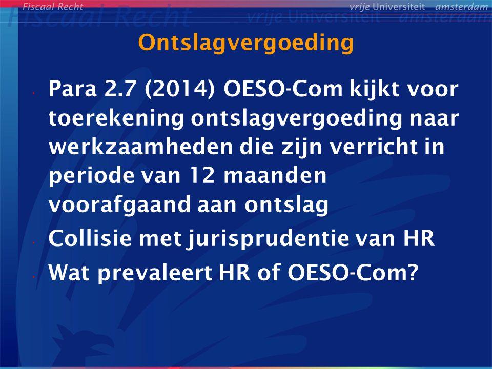Ontslagvergoeding Para 2.7 (2014) OESO-Com kijkt voor toerekening ontslagvergoeding naar werkzaamheden die zijn verricht in periode van 12 maanden voorafgaand aan ontslag Collisie met jurisprudentie van HR Wat prevaleert HR of OESO-Com?