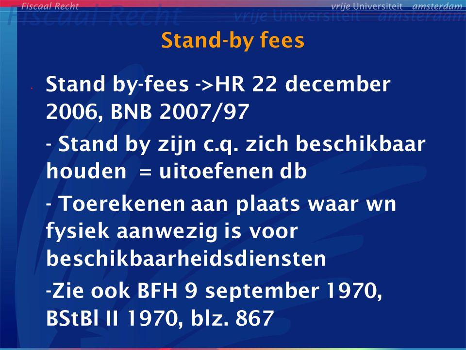 Stand-by fees Stand by-fees ->HR 22 december 2006, BNB 2007/97 - Stand by zijn c.q. zich beschikbaar houden = uitoefenen db - Toerekenen aan plaats wa