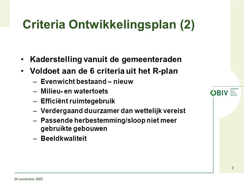 24 november 2005 7 Criteria Ontwikkelingsplan (2) Kaderstelling vanuit de gemeenteraden Voldoet aan de 6 criteria uit het R-plan –Evenwicht bestaand – nieuw –Milieu- en watertoets –Efficiënt ruimtegebruik –Verdergaand duurzamer dan wettelijk vereist –Passende herbestemming/sloop niet meer gebruikte gebouwen –Beeldkwaliteit