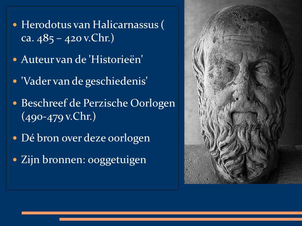 Herodotus van Halicarnassus ( ca. 485 – 420 v.Chr.) Auteur van de 'Historieën' 'Vader van de geschiedenis' Beschreef de Perzische Oorlogen (490-479 v.