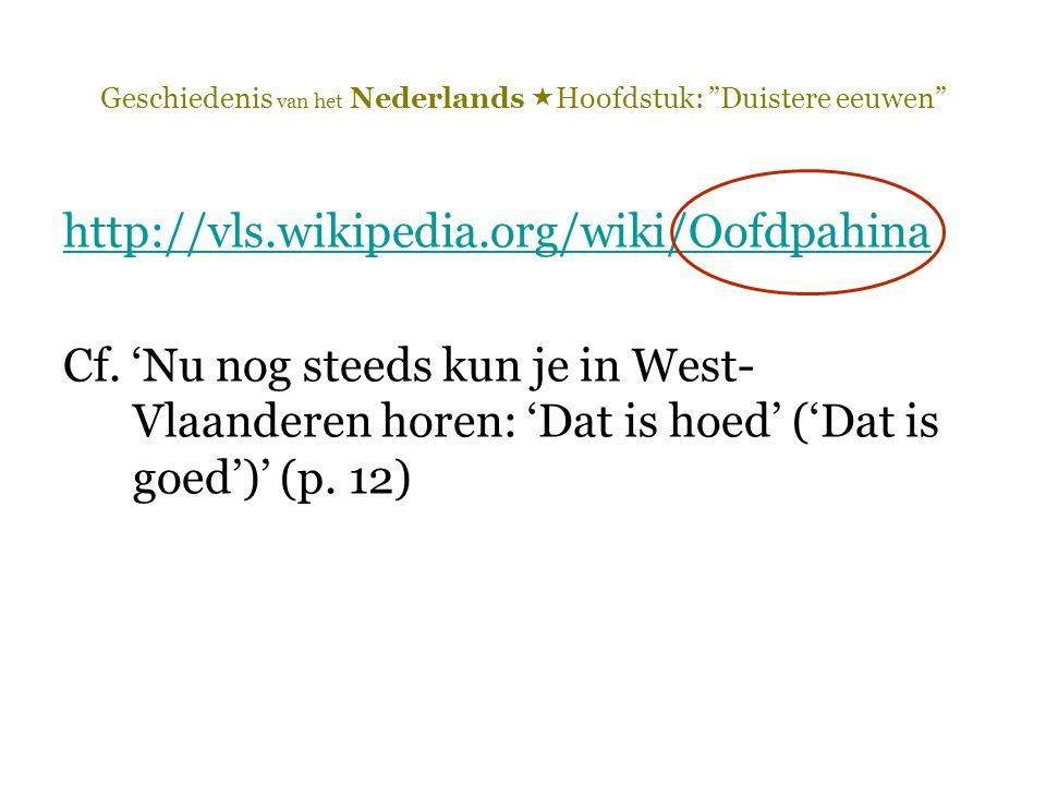 """Geschiedenis van het Nederlands  Hoofdstuk: """"Duistere eeuwen"""" http://vls.wikipedia.org/wiki/Oofdpahina Cf. 'Nu nog steeds kun je in West- Vlaanderen"""