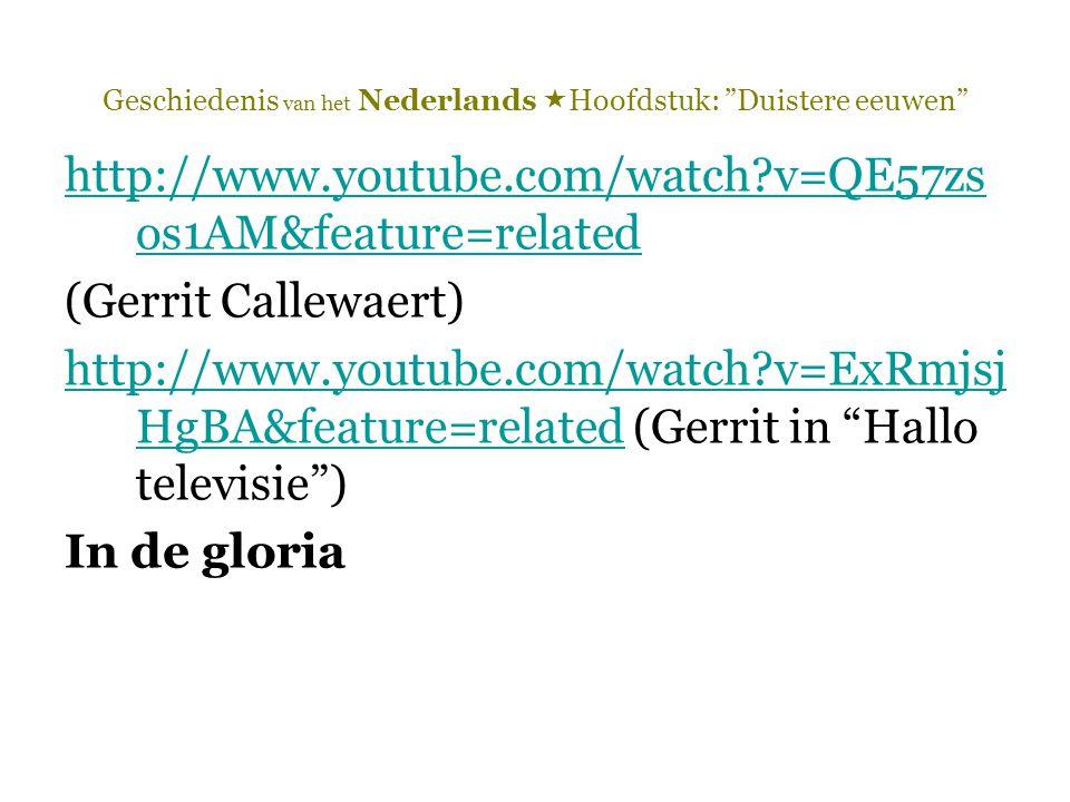 Geschiedenis van het Nederlands  Hoofdstuk: Duistere eeuwen http://www.youtube.com/watch?v=QE57zs os1AM&feature=related (Gerrit Callewaert) http://www.youtube.com/watch?v=ExRmjsj HgBA&feature=relatedhttp://www.youtube.com/watch?v=ExRmjsj HgBA&feature=related (Gerrit in Hallo televisie ) In de gloria