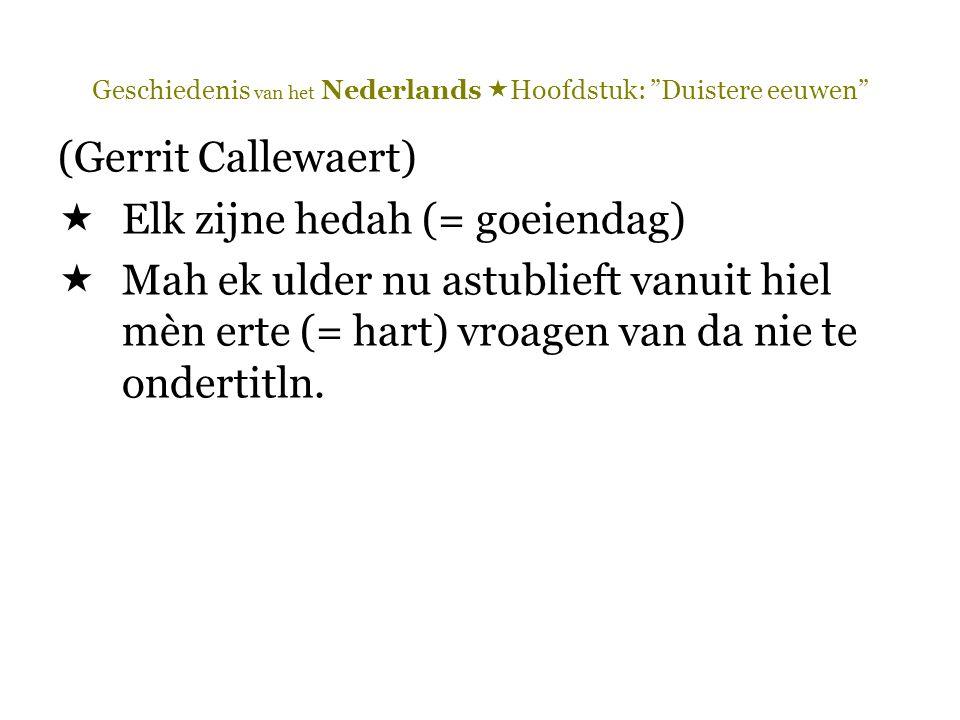 Geschiedenis van het Nederlands  Hoofdstuk: Duistere eeuwen (Gerrit Callewaert)  Elk zijne hedah (= goeiendag)  Mah ek ulder nu astublieft vanuit hiel mèn erte (= hart) vroagen van da nie te ondertitln.