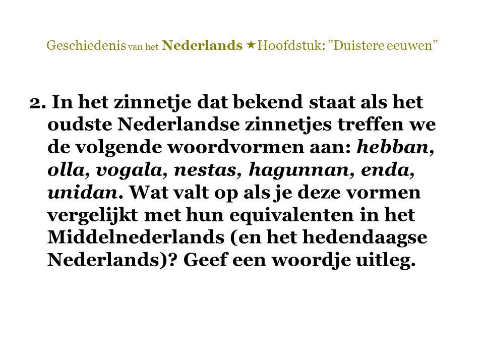 """Geschiedenis van het Nederlands  Hoofdstuk: """"Duistere eeuwen"""" 2. In het zinnetje dat bekend staat als het oudste Nederlandse zinnetjes treffen we de"""