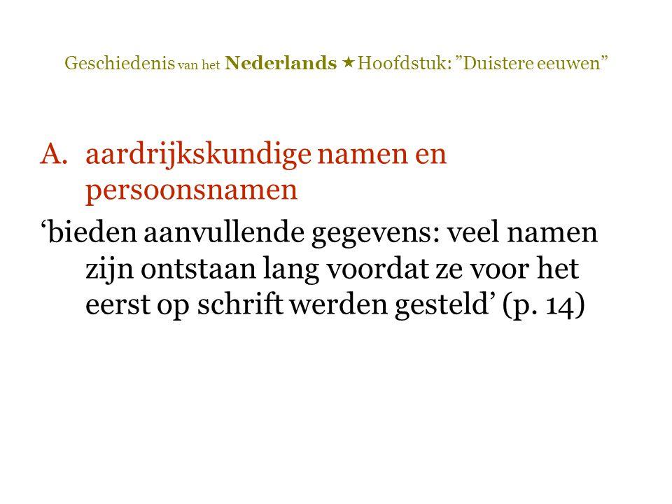 """Geschiedenis van het Nederlands  Hoofdstuk: """"Duistere eeuwen"""" A.aardrijkskundige namen en persoonsnamen 'bieden aanvullende gegevens: veel namen zijn"""