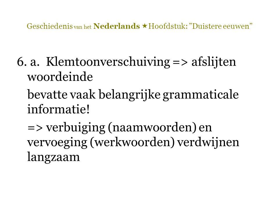 """Geschiedenis van het Nederlands  Hoofdstuk: """"Duistere eeuwen"""" 6. a. Klemtoonverschuiving => afslijten woordeinde bevatte vaak belangrijke grammatical"""