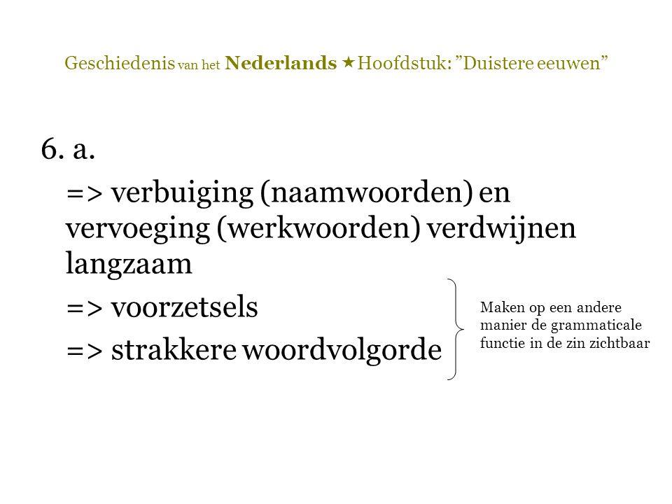 """Geschiedenis van het Nederlands  Hoofdstuk: """"Duistere eeuwen"""" 6. a. => verbuiging (naamwoorden) en vervoeging (werkwoorden) verdwijnen langzaam => vo"""