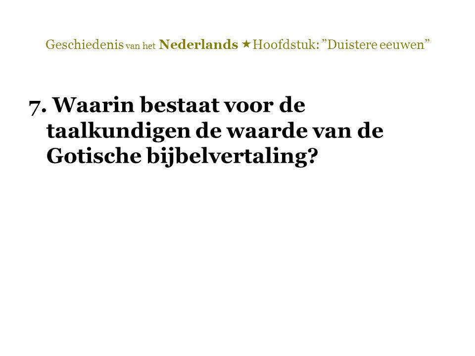 """Geschiedenis van het Nederlands  Hoofdstuk: """"Duistere eeuwen"""" 7. Waarin bestaat voor de taalkundigen de waarde van de Gotische bijbelvertaling?"""
