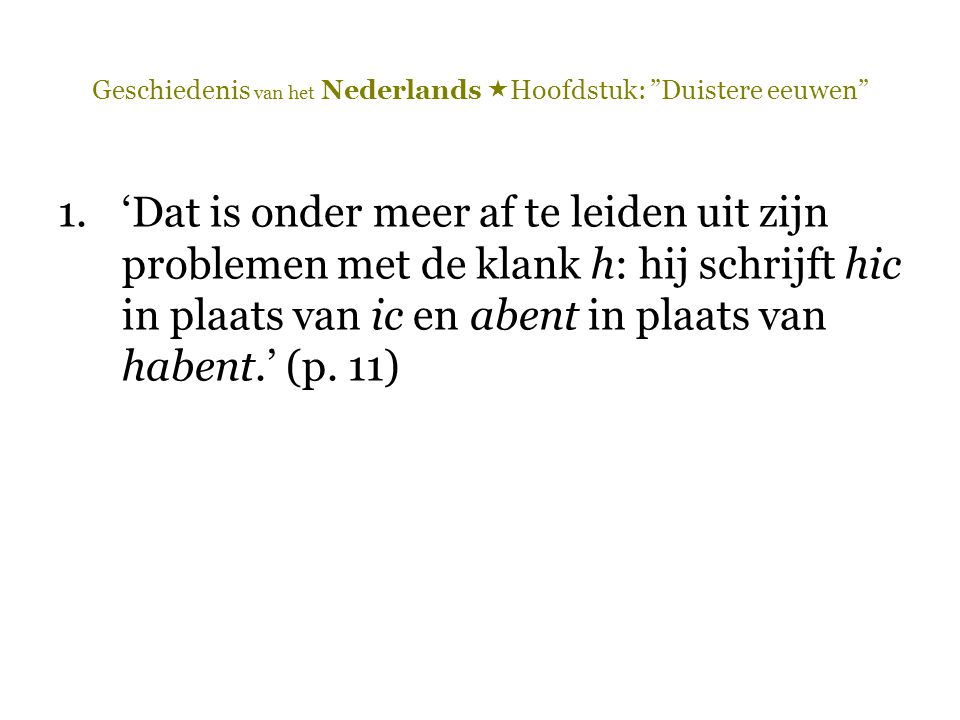 Geschiedenis van het Nederlands  Hoofdstuk: Duistere eeuwen 1.'Dat is onder meer af te leiden uit zijn problemen met de klank h: hij schrijft hic in plaats van ic en abent in plaats van habent.' (p.