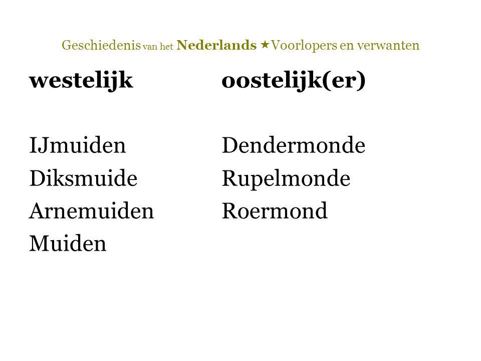 Geschiedenis van het Nederlands  Voorlopers en verwanten westelijkoostelijk(er) IJmuidenDendermonde DiksmuideRupelmonde ArnemuidenRoermond Muiden