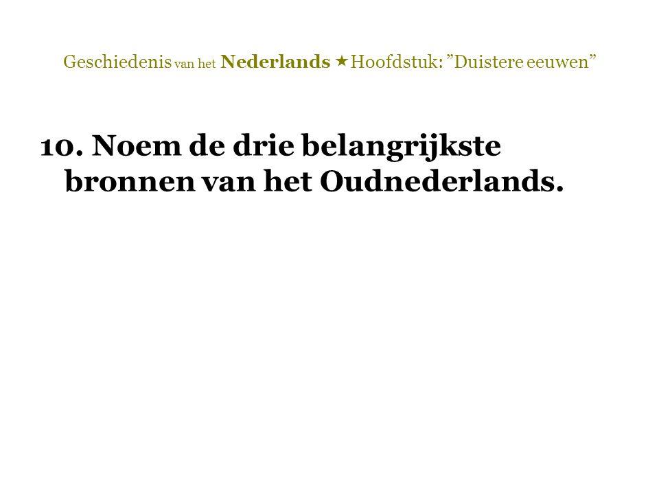 """Geschiedenis van het Nederlands  Hoofdstuk: """"Duistere eeuwen"""" 10. Noem de drie belangrijkste bronnen van het Oudnederlands."""